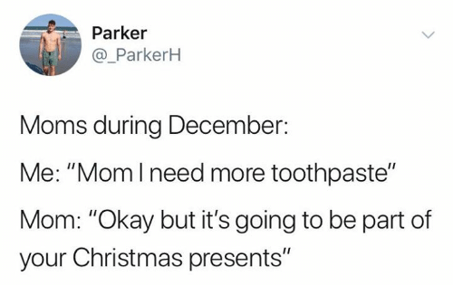 "Christmas, Moms, and Relationships: Parker  @_ParkerH  Moms during December:  Me: ""Momlneed more toothpaste""  Mom: ""Okay but it's going to be part of  your Christmas presents"""