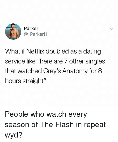 """greys: Parker  @_ParkerH  What if Netflix doubled as a dating  service like """"here are 7 other singles  that watched Grey's Anatomy for 8  hours straight"""" People who watch every season of The Flash in repeat; wyd?"""