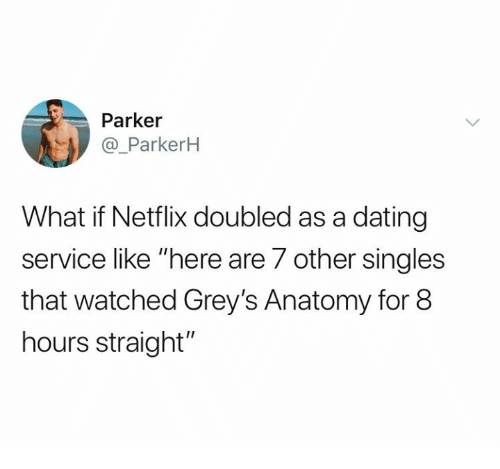 """greys: Parker  @_ParkerkH  What if Netflix doubled as a dating  service like """"here are 7 other singles  that watched Grey's Anatomy for 8  hours straight"""""""