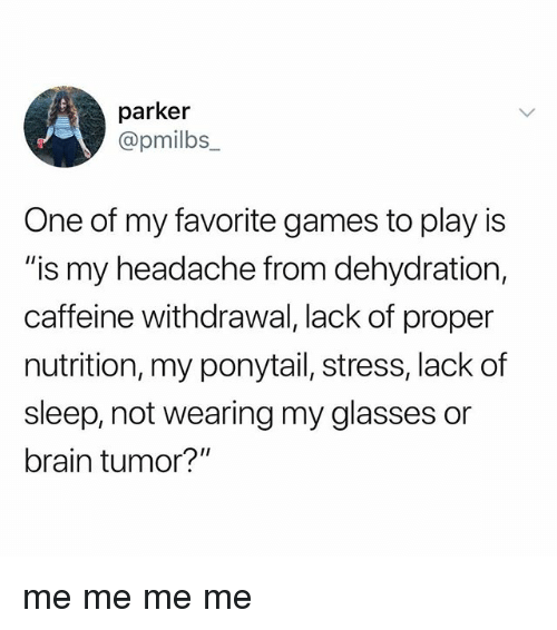 "me me me: parker  @pmilbs_  One of my favorite games to play is  ""is my headache from dehydration,  caffeine withdrawal, lack of proper  nutrition, my ponytail, stress, lack of  sleep, not wearing my glasses or  brain tumor?"" me me me me"