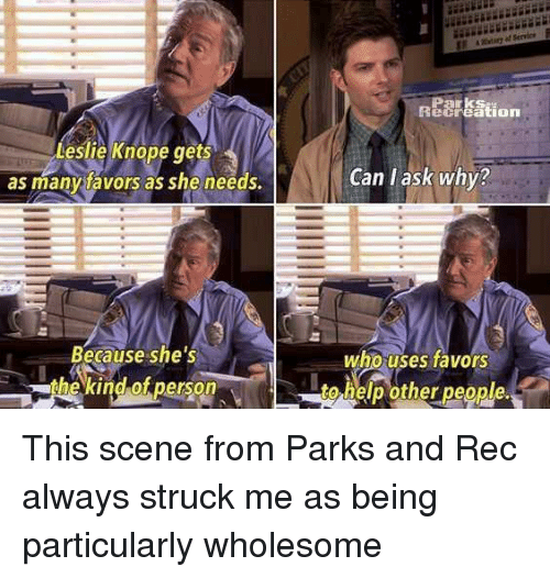 parks and rec: Parks  ecreation  Leslie Knope ts  as manytavors as she needs.  ge  Can l ask why?  Because she's  the kind of person  who uses favors  to help other people. <p>This scene from Parks and Rec always struck me as being particularly wholesome</p>