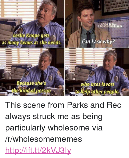 """parks and rec: Parks  ecreation  Leslie Knope ts  as manytavors as she needs.  ge  Can l ask why?  Because she's  the kind of person  who uses favors  to help other people. <p>This scene from Parks and Rec always struck me as being particularly wholesome via /r/wholesomememes <a href=""""http://ift.tt/2kVJ3Iy"""">http://ift.tt/2kVJ3Iy</a></p>"""
