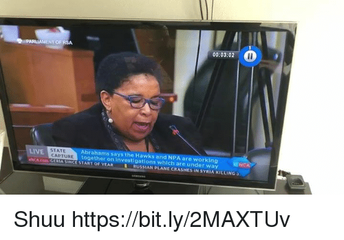 Shuu: PARLIAMENT OF RSA  00:03:02  UWEE  Abrahams says the Hawks and NPA are working ittiN  STATE  NCA  LIVE  NCA.com GERIA SINCE START OF YEAR  CAPTURE  together on investigatlons whlch are under way  RUSSIAN pLANE CRASHES IN SYRIA KILLING Shuu https://bit.ly/2MAXTUv