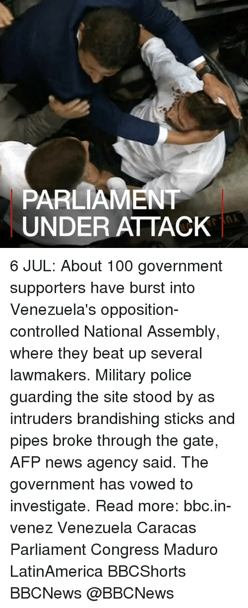 Anaconda, Memes, and News: PARLIAMENT  UNDER ATTACK 6 JUL: About 100 government supporters have burst into Venezuela's opposition-controlled National Assembly, where they beat up several lawmakers. Military police guarding the site stood by as intruders brandishing sticks and pipes broke through the gate, AFP news agency said. The government has vowed to investigate. Read more: bbc.in-venez Venezuela Caracas Parliament Congress Maduro LatinAmerica BBCShorts BBCNews @BBCNews 