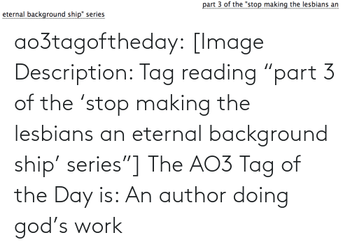 "Author: part 3 of the ""stop making the lesbians an  eternal background ship"" series  .......... ao3tagoftheday:  [Image Description: Tag reading ""part 3 of the 'stop making the lesbians an eternal background ship' series""]  The AO3 Tag of the Day is: An author doing god's work"