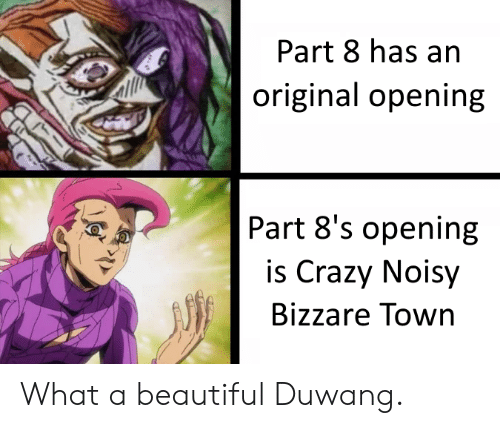 What A Beautiful Duwang: Part 8 has an  original opening  Part 8's opening  is Crazy Noisy  Bizzare Town  T What a beautiful Duwang.
