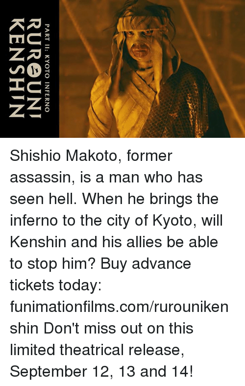 Assassination, Dank, and Ken: PART II: KYOTO INFERNO  RURe UNI  KEN SHIN Shishio Makoto, former assassin, is a man who has seen hell. When he brings the inferno to the city of Kyoto, will Kenshin and his allies be able to stop him?  Buy advance tickets today: funimationfilms.com/rurounikenshin Don't miss out on this limited theatrical release, September 12, 13 and 14!