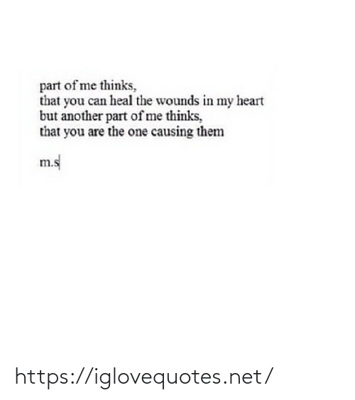 In My Heart: part of me thinks,  that you can heal the wounds in my heart  but another part of me thinks,  that you are the one causing them  m.s https://iglovequotes.net/