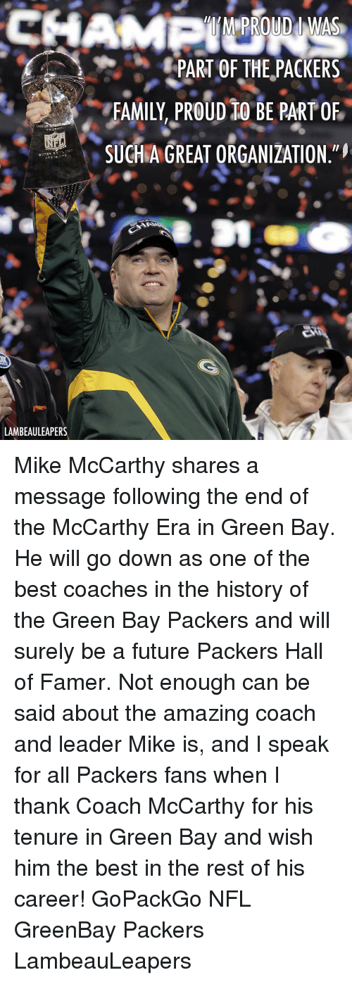 History Of The: PART OF THE,PACKERS  FAMILY, PROuD tO BE PART OF  SUCHAGREAT ORGANIZATION  LAMBEAULEAPERS Mike McCarthy shares a message following the end of the McCarthy Era in Green Bay. He will go down as one of the best coaches in the history of the Green Bay Packers and will surely be a future Packers Hall of Famer. Not enough can be said about the amazing coach and leader Mike is, and I speak for all Packers fans when I thank Coach McCarthy for his tenure in Green Bay and wish him the best in the rest of his career! GoPackGo NFL GreenBay Packers LambeauLeapers