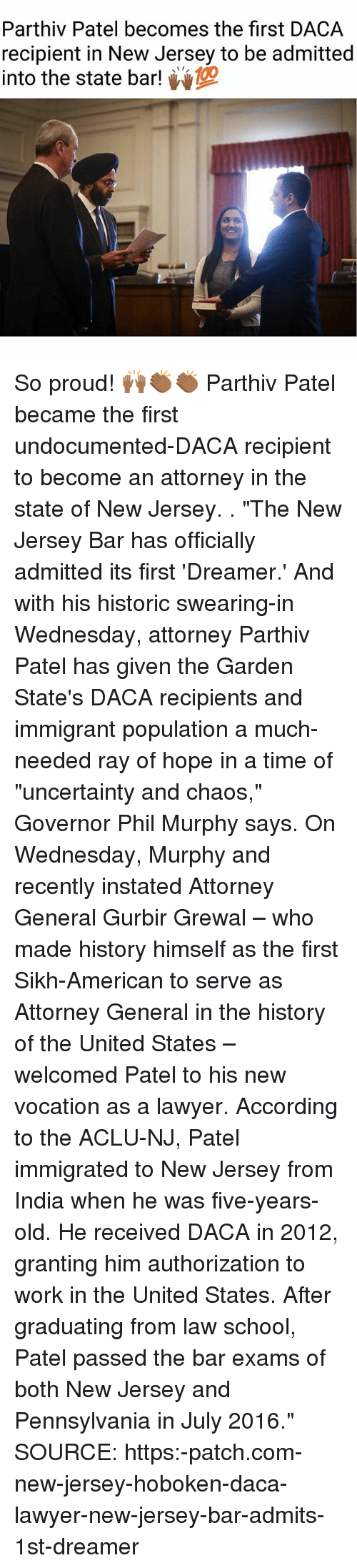 "Aclu: Parthiv Patel becomes the first DACA  recipient in New Jersey to be admitted  into the state bar! So proud! 🙌🏾👏🏾👏🏾 Parthiv Patel became the first undocumented-DACA recipient to become an attorney in the state of New Jersey. . ""The New Jersey Bar has officially admitted its first 'Dreamer.' And with his historic swearing-in Wednesday, attorney Parthiv Patel has given the Garden State's DACA recipients and immigrant population a much-needed ray of hope in a time of ""uncertainty and chaos,"" Governor Phil Murphy says. On Wednesday, Murphy and recently instated Attorney General Gurbir Grewal – who made history himself as the first Sikh-American to serve as Attorney General in the history of the United States – welcomed Patel to his new vocation as a lawyer. According to the ACLU-NJ, Patel immigrated to New Jersey from India when he was five-years-old. He received DACA in 2012, granting him authorization to work in the United States. After graduating from law school, Patel passed the bar exams of both New Jersey and Pennsylvania in July 2016."" SOURCE: https:-patch.com-new-jersey-hoboken-daca-lawyer-new-jersey-bar-admits-1st-dreamer"
