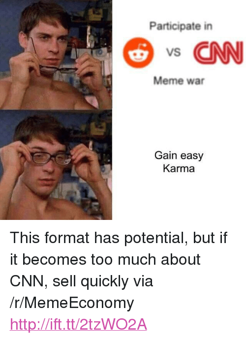 "cnn.com, Meme, and Too Much: Participate in  s CNN  Meme war  Gain easy  Karma <p>This format has potential, but if it becomes too much about CNN, sell quickly via /r/MemeEconomy <a href=""http://ift.tt/2tzWO2A"">http://ift.tt/2tzWO2A</a></p>"