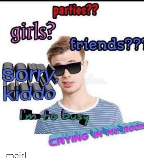 Crying, MeIRL, and Mto: parties??  girlsriends?r  Briends??f  Kiddo  mto basy  CRYING IN MROOR meirl
