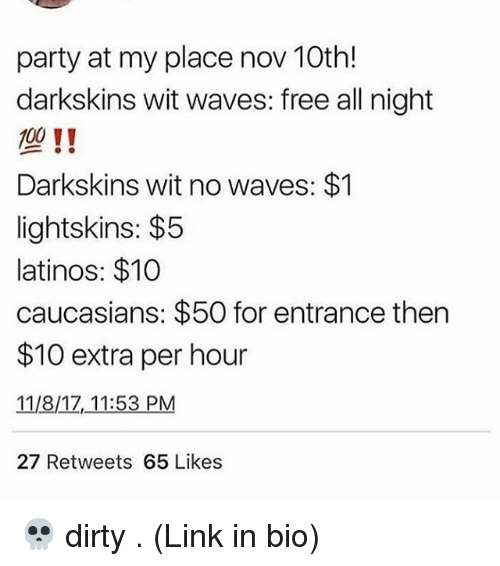 Darkskins: party at my place nov 10th!  darkskins wit waves: free all night  100 11  Darkskins wit no waves: $1  lightskins: $5  latinos: $10  caucasians: $50 for entrance then  $10 extra per hour  11/8/1Z, 11:53 PM  27 Retweets 65 Likes 💀 dirty . (Link in bio)
