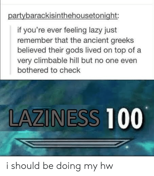 bothered: partybarackisinthehousetonight:  if you're ever feeling lazy just  remember that the ancient greeks  believed their gods lived on top of a  very climbable hill but no one even  bothered to check  LAZINESS 100 i should be doing my hw