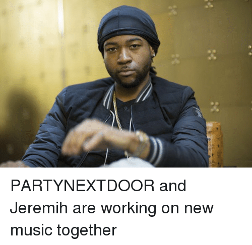 jeremih: PARTYNEXTDOOR and Jeremih are working on new music together
