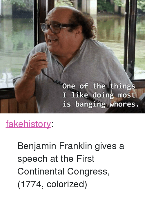 "Benjamin Franklin, Tumblr, and Blog: PASSEN  One of the things  I like doing most  is banging whores. <p><a href=""https://fakehistory.tumblr.com/post/174643144414/benjamin-franklin-gives-a-speech-at-the-first"" class=""tumblr_blog"">fakehistory</a>:</p>  <blockquote><p>Benjamin Franklin gives a speech at the First Continental Congress, (1774, colorized)</p></blockquote>"