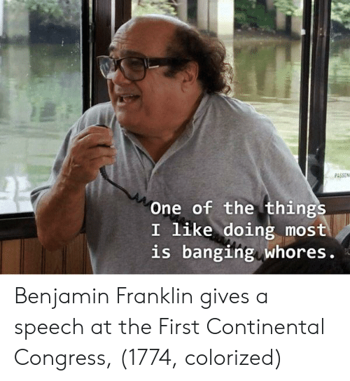 Benjamin Franklin, Banging, and Congress: PASSEN  One of the things  I like doing most  is banging whores. Benjamin Franklin gives a speech at the First Continental Congress, (1774, colorized)