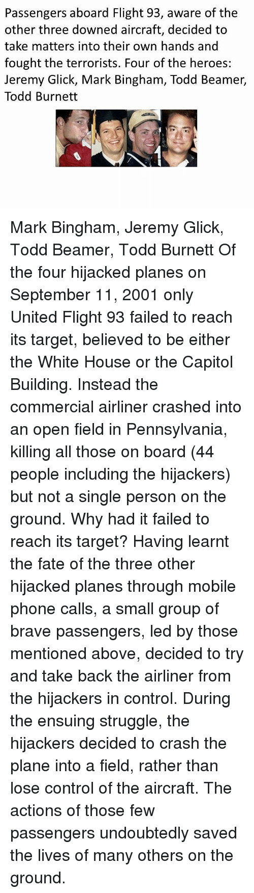 Memes, Phone, and Struggle: Passengers aboard Flight 93, aware of the  other three downed aircraft, decided to  take matters into their own hands and  fought the terrorists. Four of the heroes:  Jeremy Glick, Mark Bingham, Todd Beamer,  Todd Burnett Mark Bingham, Jeremy Glick, Todd Beamer, Todd Burnett Of the four hijacked planes on September 11, 2001 only United Flight 93 failed to reach its target, believed to be either the White House or the Capitol Building. Instead the commercial airliner crashed into an open field in Pennsylvania, killing all those on board (44 people including the hijackers) but not a single person on the ground. Why had it failed to reach its target? Having learnt the fate of the three other hijacked planes through mobile phone calls, a small group of brave passengers, led by those mentioned above, decided to try and take back the airliner from the hijackers in control. During the ensuing struggle, the hijackers decided to crash the plane into a field, rather than lose control of the aircraft. The actions of those few passengers undoubtedly saved the lives of many others on the ground.