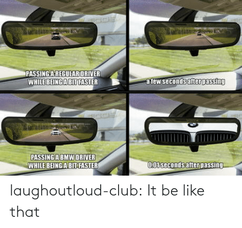 faster: PASSING AREGULARORIVER  WHILE BEING ABIT FASTER  a few secondsafter passing  PASSING ABMW DRIVER  WHILE BEING A BIT FASTER  0.01seconds after passing laughoutloud-club:  It be like that
