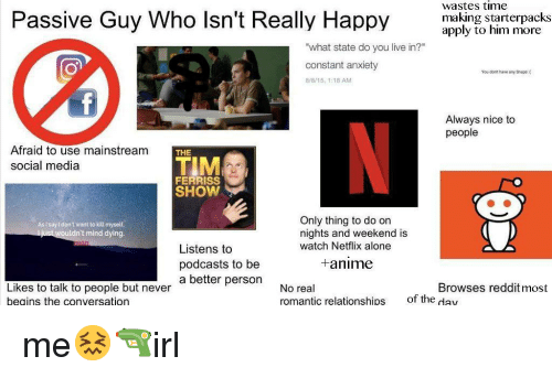 """Podcasts: Passive Guy Who lsn't Really Happy  wastes time  making starterpacks  apply to him more  """"what state do you live in?""""  constant anxiety  8r8/15, 1:18 AM  You don't have any Sheps  Always nice to  people  Afraid to use mainstream  social media  THE  TIM  FERRISS  SHOW  Only thing to do on  nights and weekend is  watch Netflix alone  AsI say l don't want to kill myself  ldn't mind dying  Listens to  podcasts to be  a better personNo real  +anime  Browses reddit most  Likes to talk to people but never  beains the conversation  romantic relationships  of the day me😖🔫irl"""