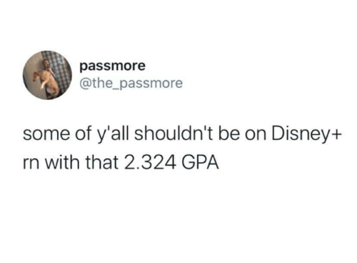Shouldnt: passmore  @the_passmore  some of y'all shouldn't be on Disney+  rn with that 2.324 GPA