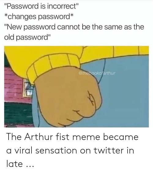 "Arthur, Meme, and Twitter: ""Password is incorrect""  *changes password*  ""New password cannot be the same as the  old password""  @thebookofarthur The Arthur fist meme became a viral sensation on twitter in late ..."