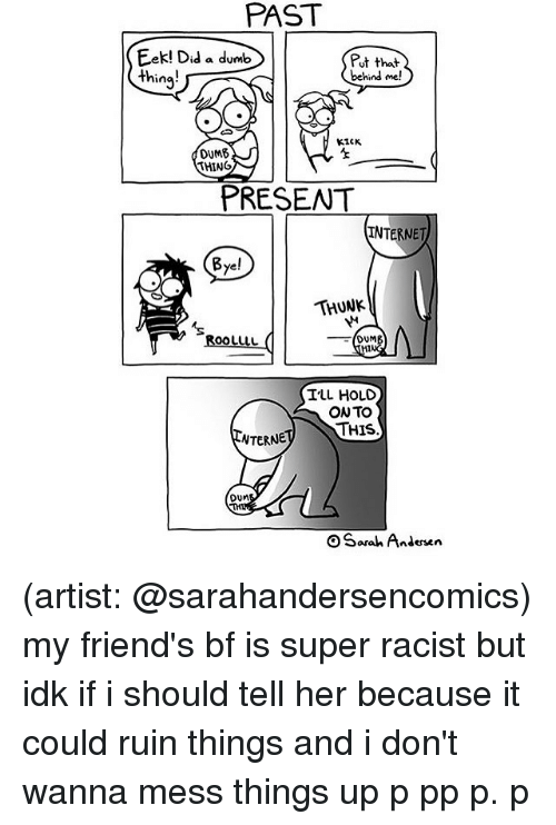 thunk: PAST  Eek! Did a dumb  Put that  thing  behind me!  KICK  OUM6  THING  PRESENT  INTERNET  Bye!  THUNK  OOLULL  DUM  HI  ILL HOLD  ONTO  THIS  NTERNE  DUM  OSarah Andersen (artist: @sarahandersencomics) my friend's bf is super racist but idk if i should tell her because it could ruin things and i don't wanna mess things up p pp p. p