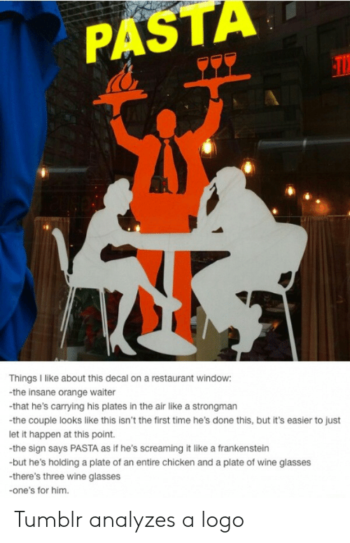 Decal: PASTA  Things I like about this decal on a restaurant window:  -the insane orange waiter  -that he's carrying his plates in the air like a strongman  -the couple looks like this isn't the first time he's done this, but it's easier to just  let it happen at this point.  the sign says PASTA as if he's screaming it like a frankenstein  but he's holding a plate of an entire chicken and a plate of wine glasses  -there's three wine glasses  -one's for him. Tumblr analyzes a logo