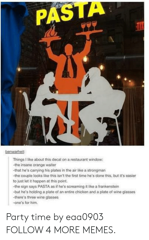 Decal: PASTA  TIX  benwarheit:  Things I like about this decal on a restaurant window  -the insane orange waiter  -that he's carrying his plates in the air like a strongman  the couple looks like this isn't the first time he's done this. but it's easier  to just let it happen at this point.  the sign says PASTA as if he's screaming it like a frankenstein  but he's holding a plate of an entire chicken and a plate of wine glasses  there's three wine glasses  one's for him. Party time by eaa0903 FOLLOW 4 MORE MEMES.
