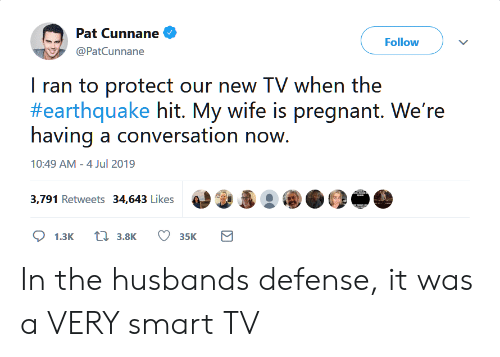 Pregnant, Earthquake, and Husband: Pat Cunnane  Follow  @PatCunnane  I ran to protect our new TV when the  #earthquake hit. My wife is pregnant. We're  having a conversation now.  10:49 AM - 4 Jul 2019  3,791 Retweets 34,643 Likes  t3.8K  1.3K  35K In the husbands defense, it was a VERY smart TV