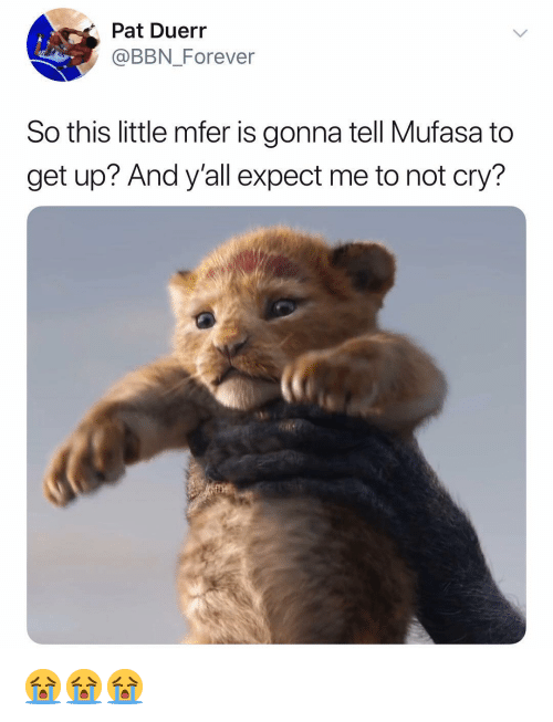 Mufasa, Forever, and Dank Memes: Pat Duerr  @BBN Forever  So this little mfer is gonna tell Mufasa to  get up? And y'all expect me to not cry? 😭😭😭