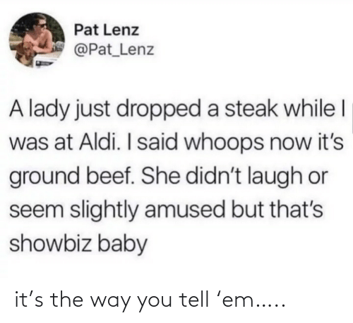 whoops: Pat Lenz  @Pat_Lenz  A lady just dropped a steak while I  was at Aldi. I said whoops now it's  ground beef. She didn't laugh or  seem slightly amused but that's  showbiz baby it's the way you tell 'em…..