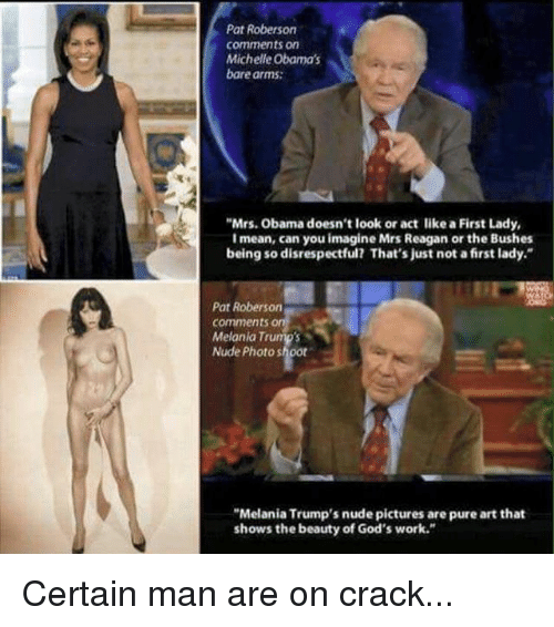 """First Ladies: Pat Roberson  comments on  Michelle Obama's  bare arms:  """"Mrs. Obama doesn't look or act like a First Lady,  I mean, can you imagine Mrs Reagan or the Bushes  being so disrespectful? That's just not a first lady.""""  Pat Roberson  comments  Melania Trump's  Nude Photo shoot  """"Melania Trump's nude pictures are pure art that  shows the beauty of God's work."""" Certain man are on crack..."""