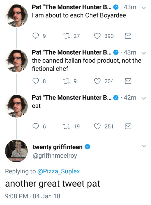 "Canned: Pat ""The Monster Hunter B . 43m  I am about to each Chef Boyardee  v  1.27  393  Pat ""The Monster Hunter B . 43m  the canned italian food product, not the  fictional chef  Pat ""The Monster Hunter B...  42m  eat  6  19  251  twenty griffinteen  @griffinmcelroy  Replying to @Pizza_Suplex  another great tweet pat  9:08 PM 04 Jan 18"