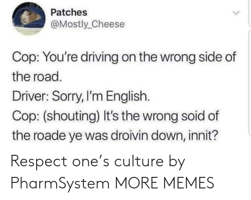 Dank, Driving, and Memes: Patches  Mostly Cheese  Cop: You're driving on the wrong side of  the road.  Driver: Sorry,I'm English.  Cop: (shouting) It's the wrong soid of  the roade ye was droivin down, innit? Respect one's culture by PharmSystem MORE MEMES