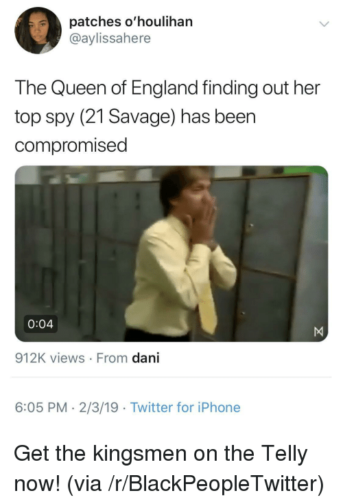 Views From: patches o'houlihan  @aylissahere  The Queen of England finding out her  top spy (21 Savage) has beer  compromised  0:04  912K views From dani  6:05 PM- 2/3/19 Twitter for iPhone Get the kingsmen on the Telly now! (via /r/BlackPeopleTwitter)