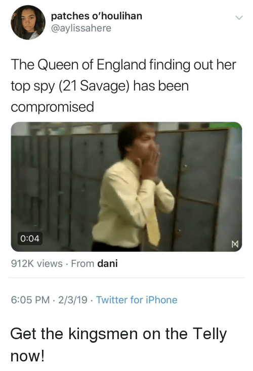 Views From: patches o'houlihan  @aylissahere  The Queen of England finding out her  top spy (21 Savage) has beer  compromised  0:04  912K views From dani  6:05 PM- 2/3/19 Twitter for iPhone Get the kingsmen on the Telly now!