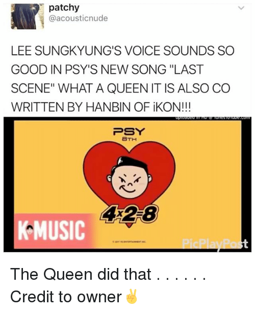 "psy: patchy  acousticnude  LEE SUNGKYUNG'S VOICE SOUNDS SO  GOOD IN PSY'S NEW SONG ""LAST  SCENE"" WHAT A QUEEN IT IS ALSO CO  WRITTEN BY HANBIN OF iKON!  PSY  BTH  4 28  MUSIC The Queen did that . . . . . . Credit to owner✌"