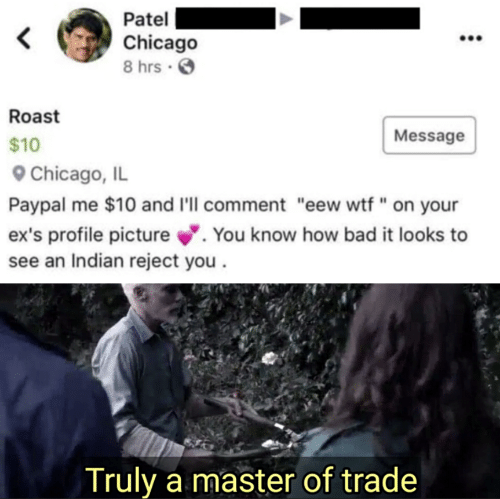 """Chicago: Patel  Chicago  8 hrs .  Roast  Message  $10  Chicago, IL  Paypal me $10 and I'll comment """"eew wtf"""" on your  ex's profile picture. You know how bad it looks to  see an Indian reject you  Truly a master of trade"""