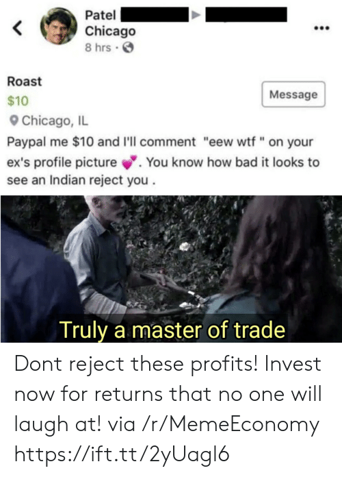 "Bad, Chicago, and Ex's: Patel  Chicago  8 hrs  Roast  Message  $10  Chicago, IL  Paypal me $10 and I'll comment ""eew wtf"" on your  ex's profile picture.  see an Indian reject you  You know how bad it looks to  Truly a master of trade Dont reject these profits! Invest now for returns that no one will laugh at! via /r/MemeEconomy https://ift.tt/2yUagl6"