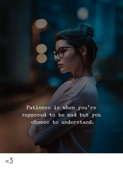 Memes, Patience, and Mad: Patience is when you're  supposed to be mad but you  choose to understand. <3