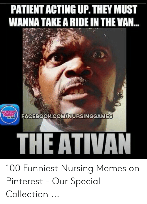 Funny Nurse Memes: PATIENT ACTING UP. THEY MUST  WANNA TAKE A RIDE IN THE VAN...  NURSING  GAMES  FACEBOOK.COM/NURSINGGAMES  THE ATIVAN 100 Funniest Nursing Memes on Pinterest - Our Special Collection ...