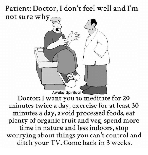 Ditched: Patient: Doctor, I don't feel well and I'm  not sure why  Awake_Spiritual  Doctor: I want you to meditate for 20  minutes twice a day, exercise for at least 30  minutes a day, avoid processed foods, eat  plenty of organic fruit and veg, spend more  time in nature and less indoors, stop  worrying about things you can't control and  ditch your TV. Come back in 3 weeks