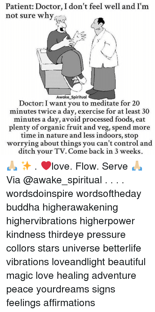 Affirmations: Patient: Doctor, I don't feel well and I'm  not sure why  Awake Spiritual  Doctor: I want you to meditate for 20  minutes twice a day, exercise for at least 30  minutes a day, avoid processed foods, eat  plenty of organic fruit and veg, spend more  time in nature and less indoors, stop  worrying about things you can't control and  ditch your TV. Come back in 3 weeks. 🙏🏼 ✨ . ❤️love. Flow. Serve 🙏🏼 Via @awake_spiritual . . . . wordsdoinspire wordsoftheday buddha higherawakening highervibrations higherpower kindness thirdeye pressure collors stars universe betterlife vibrations loveandlight beautiful magic love healing adventure peace yourdreams signs feelings affirmations