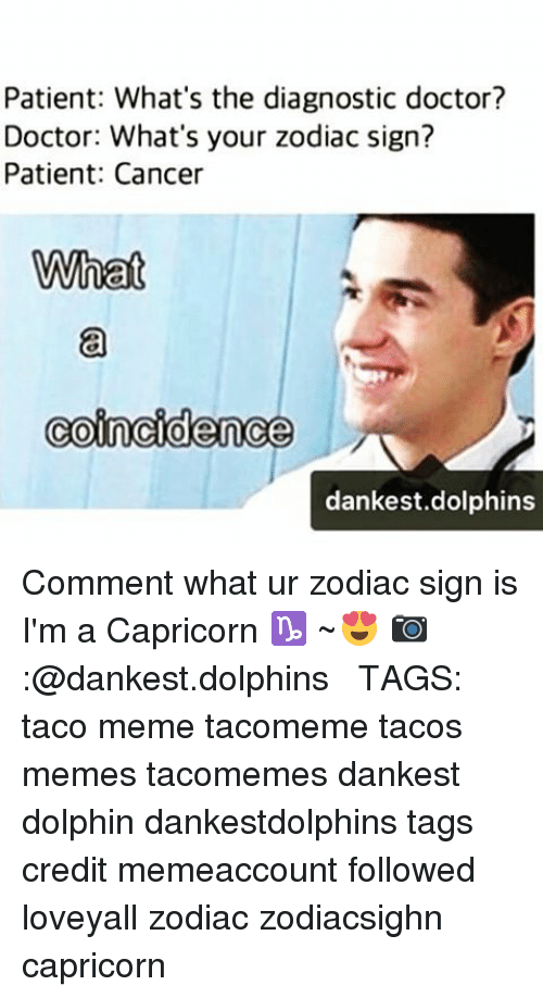 Memes, Capricorn, and Dolphin: Patient: What's the diagnostic doctor?  Doctor: What's your zodiac sign?  Patient: Cancer  What  Coincidence  dankest dolphins Comment what ur zodiac sign is I'm a Capricorn ♑ ~😍 📷:@dankest.dolphins ● ● TAGS: taco meme tacomeme tacos memes tacomemes dankest dolphin dankestdolphins tags credit memeaccount followed loveyall zodiac zodiacsighn capricorn