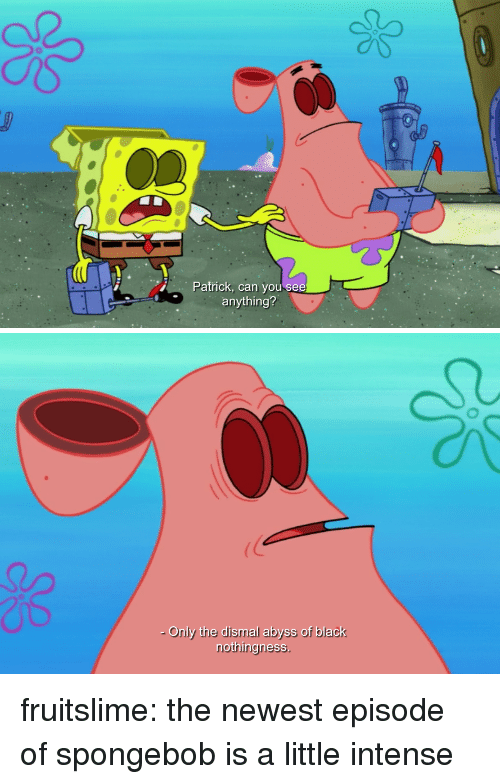 SpongeBob, Tumblr, and Black: Patrick, can you see  anything?   Only the dismal abyss of black  nothingness fruitslime: the newest episode of spongebob is a little intense