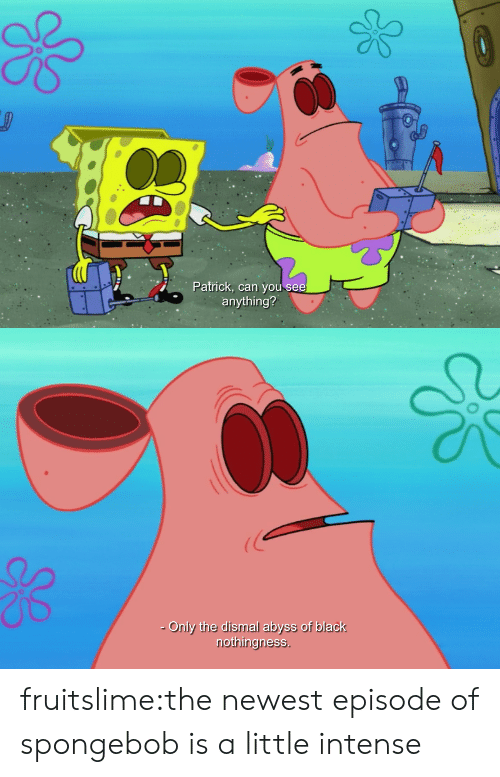 SpongeBob, Target, and Tumblr: Patrick, can you see  anything?   Only the dismal abyss of black  nothingness fruitslime:the newest episode of spongebob is a little intense