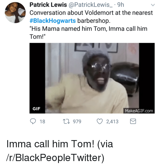 "Barbershop: Patrick Lewis@PatrickLewis 9h  Conversation about Voldemort at the nearest  #BlackHogwarts barbershop.  ""His Mama named him Tom, Imma call him  Tom!  GIF  MakeAGIF.com  18 h 979  2,413 <p>Imma call him Tom! (via /r/BlackPeopleTwitter)</p>"