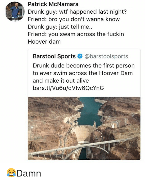 Drunked: Patrick McNamara  Drunk guy: wtf happened last night?  Friend: bro you don't wanna know  Drunk guy: just tell me..  Friend: you swam across the fuckin  Hoover dam  Barstool Sports @barstoolsports  Drunk dude becomes the first person  to ever swim across the Hoover Dam  and make it out alive  bars.tl/Vu6u/dVlw6QcYnG 😂Damn
