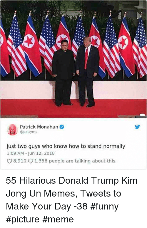 Kim Jong Un Memes: Patrick Monahan  @pattymo  Just two guys who know how to stand normally  1:09 AM-Jun 12, 2018  8,910 1,356 people are talking about this 55 Hilarious Donald Trump Kim Jong Un Memes, Tweets to Make Your Day -38 #funny #picture #meme